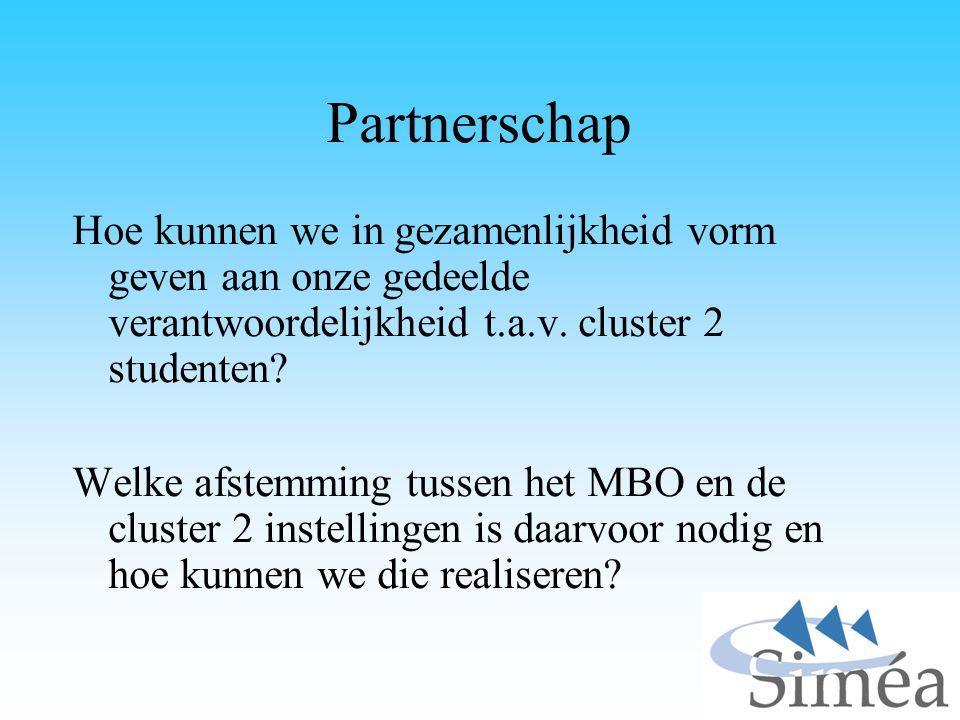 Partnerschap Hoe kunnen we in gezamenlijkheid vorm geven aan onze gedeelde verantwoordelijkheid t.a.v. cluster 2 studenten? Welke afstemming tussen he