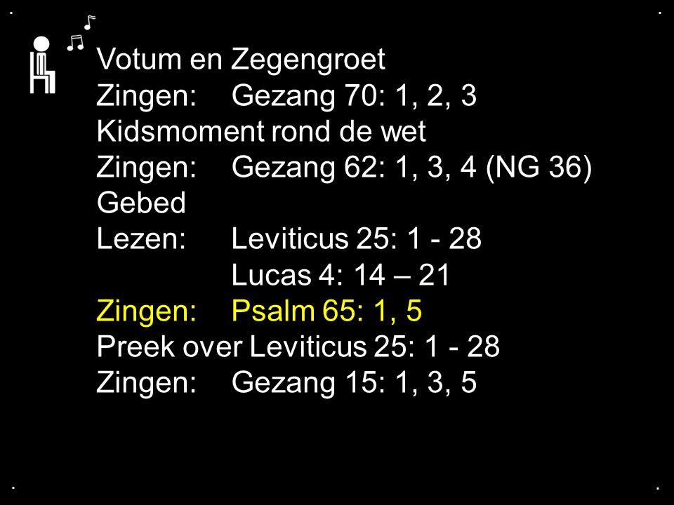 .... Votum en Zegengroet Zingen:Gezang 70: 1, 2, 3 Kidsmoment rond de wet Zingen:Gezang 62: 1, 3, 4 (NG 36) Gebed Lezen: Leviticus 25: 1 - 28 Lucas 4: