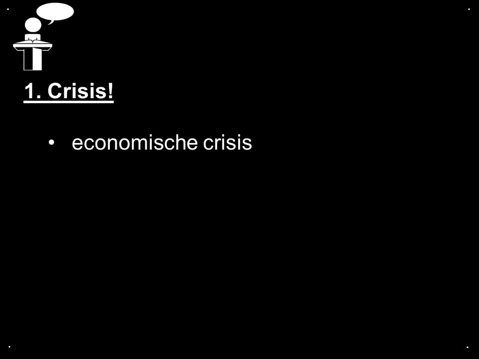 .... 1. Crisis! economische crisis
