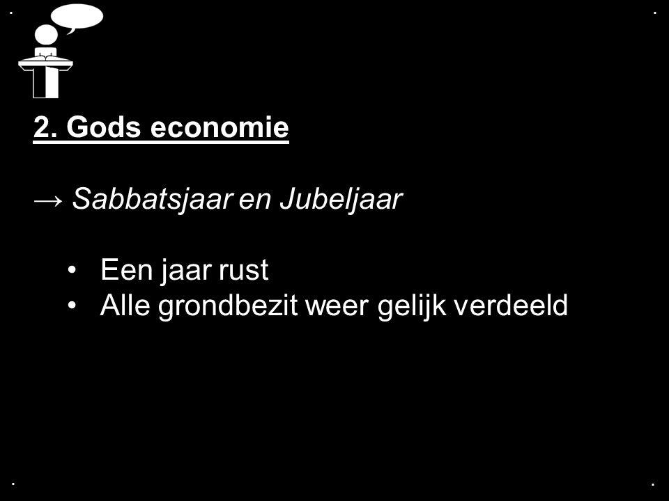 .... 2. Gods economie → Sabbatsjaar en Jubeljaar Een jaar rust Alle grondbezit weer gelijk verdeeld