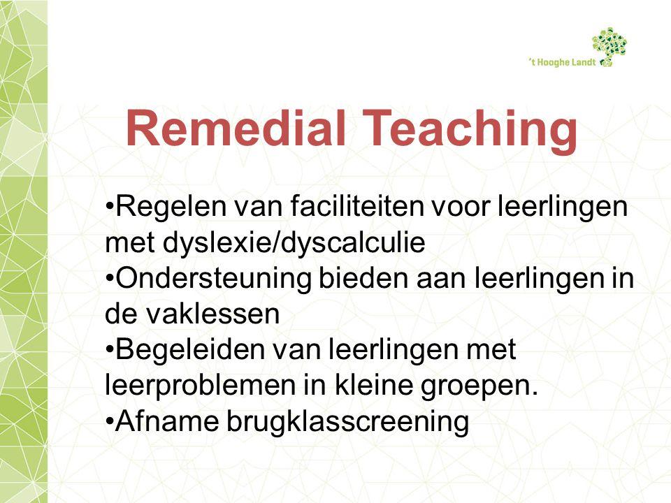 Remedial Teaching Regelen van faciliteiten voor leerlingen met dyslexie/dyscalculie Ondersteuning bieden aan leerlingen in de vaklessen Begeleiden van leerlingen met leerproblemen in kleine groepen.