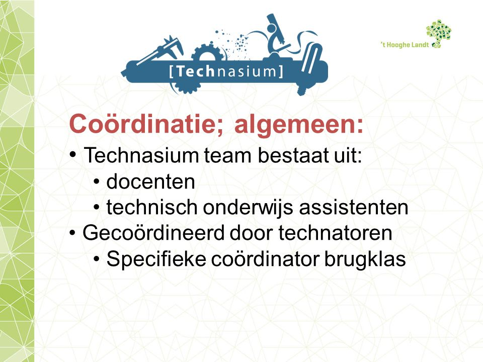 Coördinatie; algemeen: Technasium team bestaat uit: docenten technisch onderwijs assistenten Gecoördineerd door technatoren Specifieke coördinator brugklas