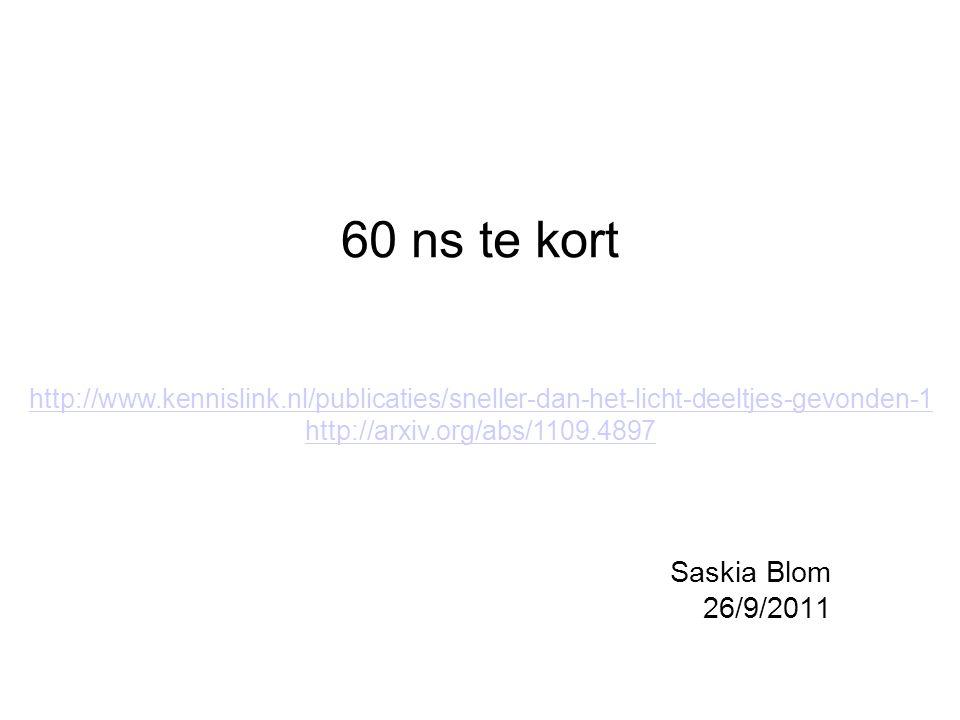 60 ns te kort Saskia Blom 26/9/2011 http://www.kennislink.nl/publicaties/sneller-dan-het-licht-deeltjes-gevonden-1 http://arxiv.org/abs/1109.4897
