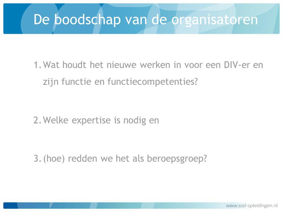 De boodschap van de organisatoren 1.Wat houdt het nieuwe werken in voor een DIV-er en zijn functie en functiecompetenties? 2.Welke expertise is nodig