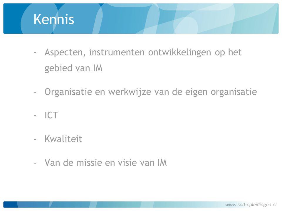 Kennis ‐Aspecten, instrumenten ontwikkelingen op het gebied van IM ‐Organisatie en werkwijze van de eigen organisatie ‐ICT ‐Kwaliteit ‐Van de missie e