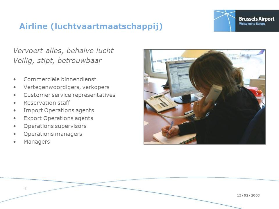 4 13/02/2008 Airline (luchtvaartmaatschappij) Vervoert alles, behalve lucht Veilig, stipt, betrouwbaar Commerciële binnendienst Vertegenwoordigers, verkopers Customer service representatives Reservation staff Import Operations agents Export Operations agents Operations supervisors Operations managers Managers