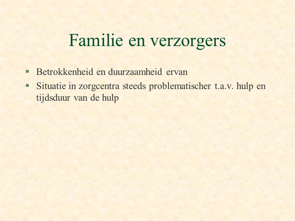 Familie en verzorgers §Betrokkenheid en duurzaamheid ervan §Situatie in zorgcentra steeds problematischer t.a.v. hulp en tijdsduur van de hulp