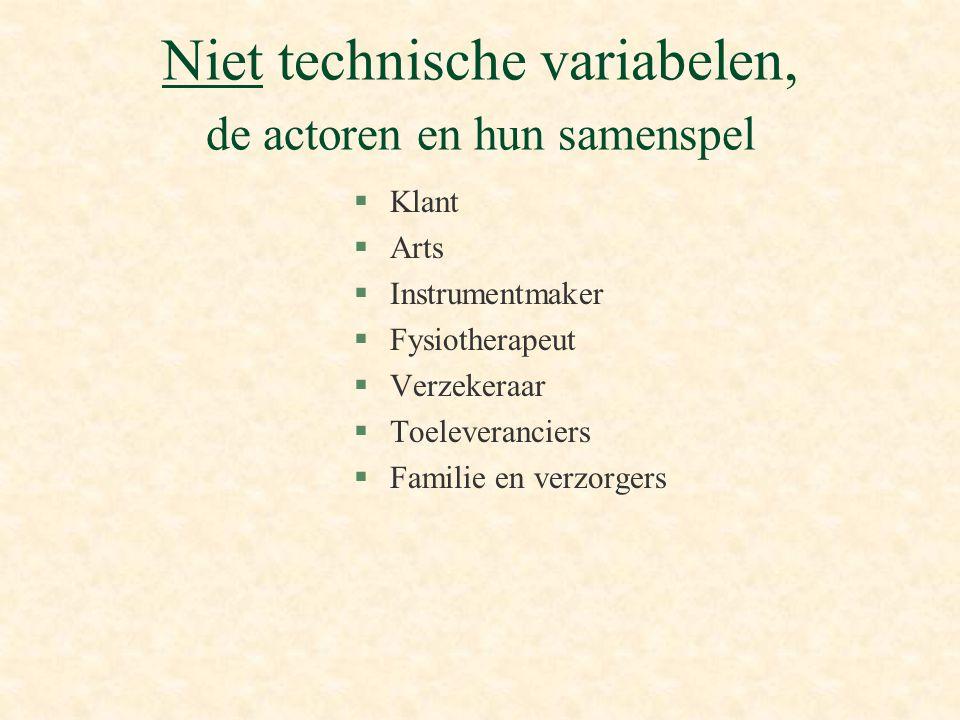 Niet technische variabelen, de actoren en hun samenspel §Klant §Arts §Instrumentmaker §Fysiotherapeut §Verzekeraar §Toeleveranciers §Familie en verzorgers