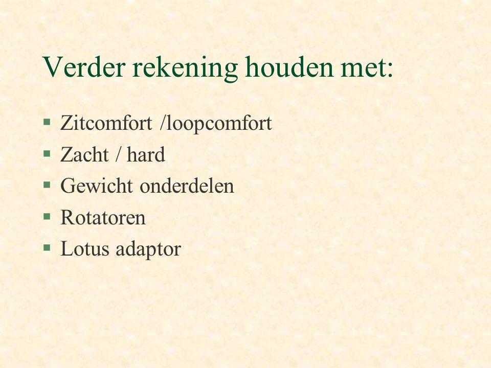 Verder rekening houden met: §Zitcomfort /loopcomfort §Zacht / hard §Gewicht onderdelen §Rotatoren §Lotus adaptor