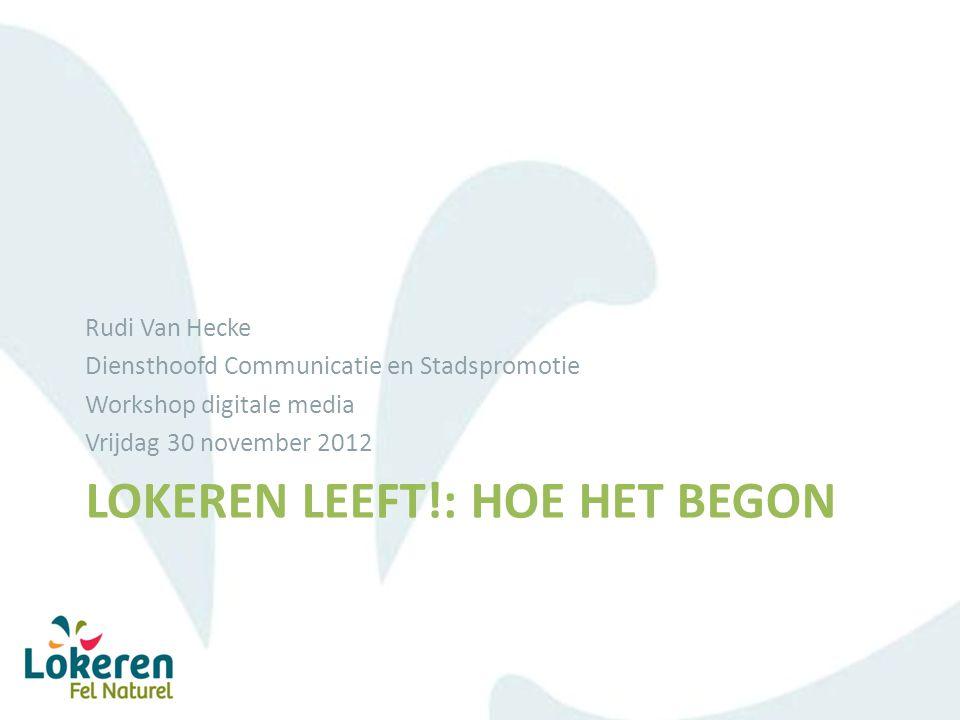 LOKEREN LEEFT!: HOE HET BEGON Rudi Van Hecke Diensthoofd Communicatie en Stadspromotie Workshop digitale media Vrijdag 30 november 2012