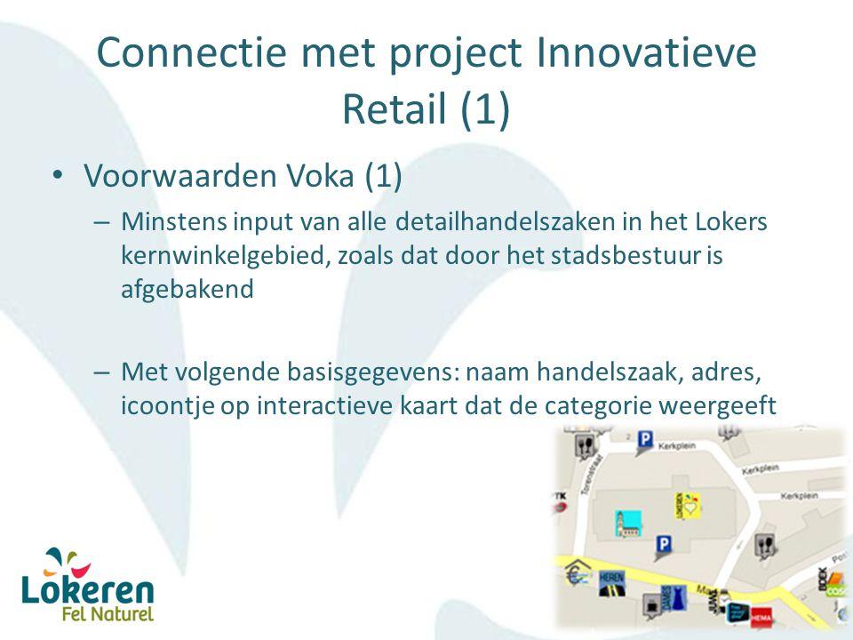 Connectie met project Innovatieve Retail (1) Voorwaarden Voka (1) – Minstens input van alle detailhandelszaken in het Lokers kernwinkelgebied, zoals dat door het stadsbestuur is afgebakend – Met volgende basisgegevens: naam handelszaak, adres, icoontje op interactieve kaart dat de categorie weergeeft