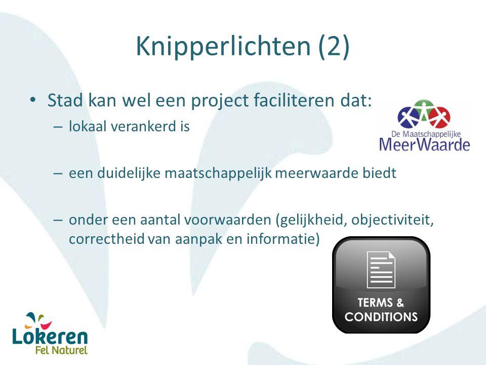 Knipperlichten (2) Stad kan wel een project faciliteren dat: – lokaal verankerd is – een duidelijke maatschappelijk meerwaarde biedt – onder een aantal voorwaarden (gelijkheid, objectiviteit, correctheid van aanpak en informatie)