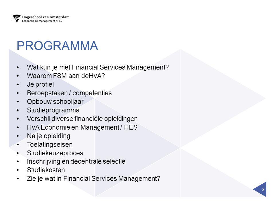 PROGRAMMA Wat kun je met Financial Services Management? Waarom FSM aan deHvA? Je profiel Beroepstaken / competenties Opbouw schooljaar Studieprogramma