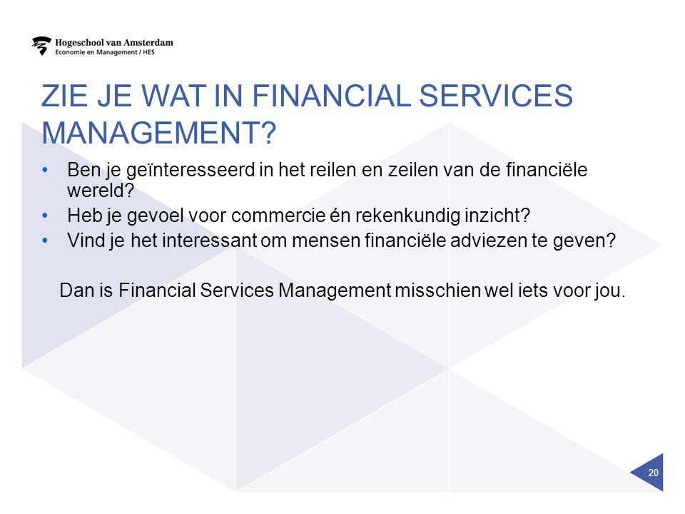 ZIE JE WAT IN FINANCIAL SERVICES MANAGEMENT? Ben je geïnteresseerd in het reilen en zeilen van de financiële wereld? Heb je gevoel voor commercie én r