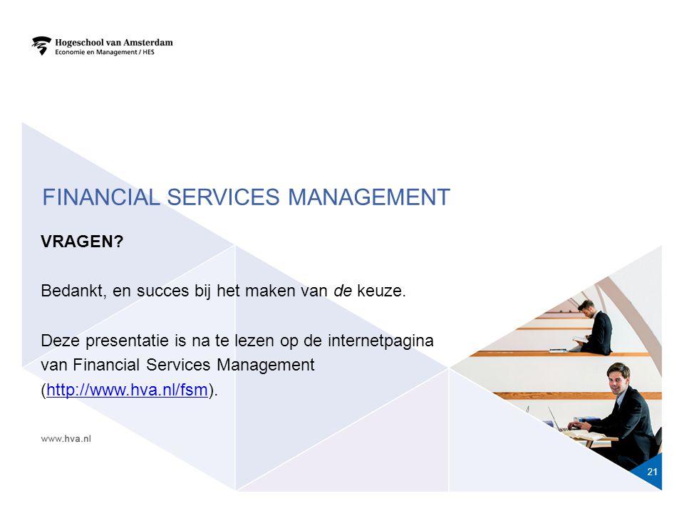 FINANCIAL SERVICES MANAGEMENT 21 VRAGEN? Bedankt, en succes bij het maken van de keuze. Deze presentatie is na te lezen op de internetpagina van Finan