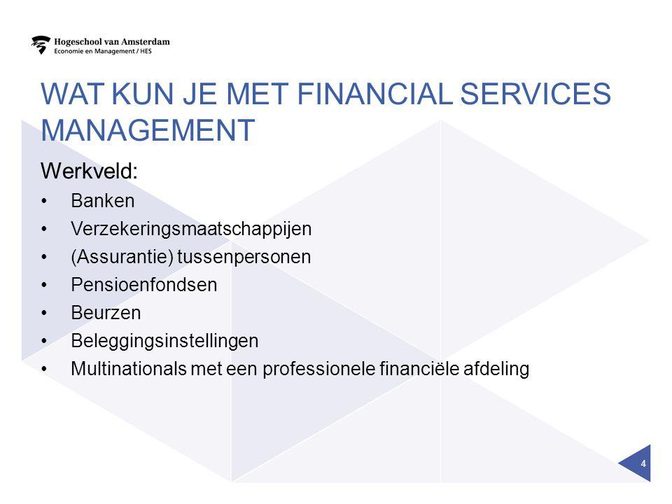 WAT KUN JE MET FINANCIAL SERVICES MANAGEMENT Werkveld: Banken Verzekeringsmaatschappijen (Assurantie) tussenpersonen Pensioenfondsen Beurzen Belegging