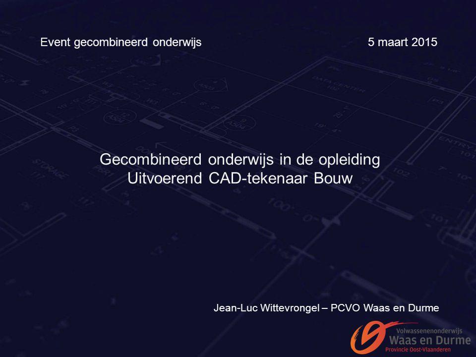 Event gecombineerd onderwijs 5 maart 2015 Gecombineerd onderwijs in de opleiding Uitvoerend CAD-tekenaar Bouw Jean-Luc Wittevrongel – PCVO Waas en Dur