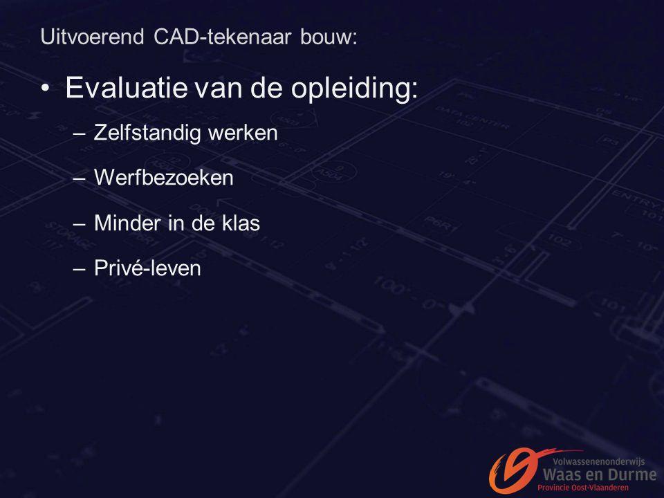 Uitvoerend CAD-tekenaar bouw: Evaluatie van de opleiding: –Zelfstandig werken –Werfbezoeken –Minder in de klas –Privé-leven