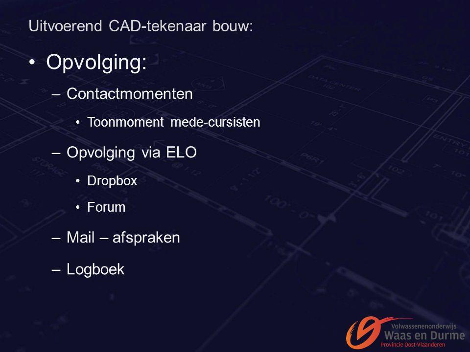 Uitvoerend CAD-tekenaar bouw: Opvolging: –Contactmomenten Toonmoment mede-cursisten –Opvolging via ELO Dropbox Forum –Mail – afspraken –Logboek