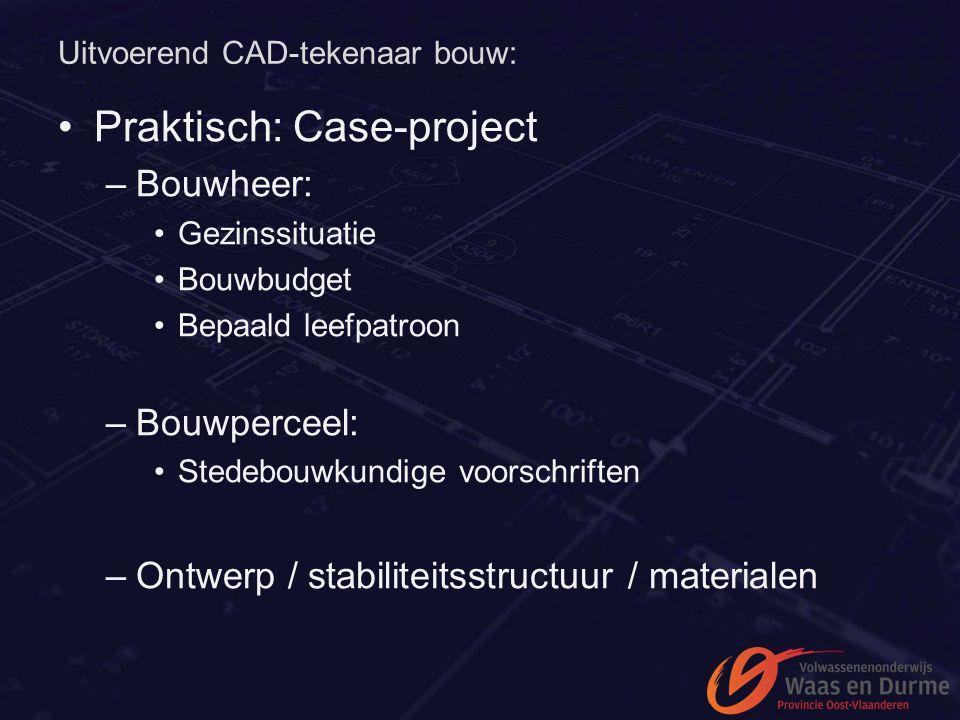 Uitvoerend CAD-tekenaar bouw: Praktisch: Case-project –Bouwheer: Gezinssituatie Bouwbudget Bepaald leefpatroon –Bouwperceel: Stedebouwkundige voorschr