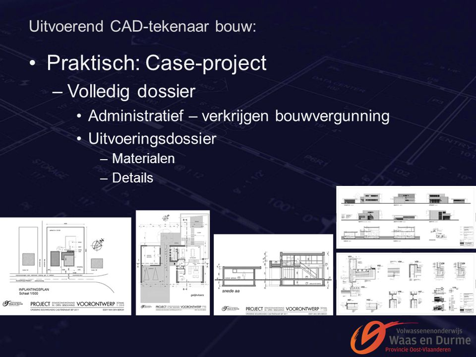 Uitvoerend CAD-tekenaar bouw: Praktisch: Case-project –Volledig dossier Administratief – verkrijgen bouwvergunning Uitvoeringsdossier –Materialen –Det