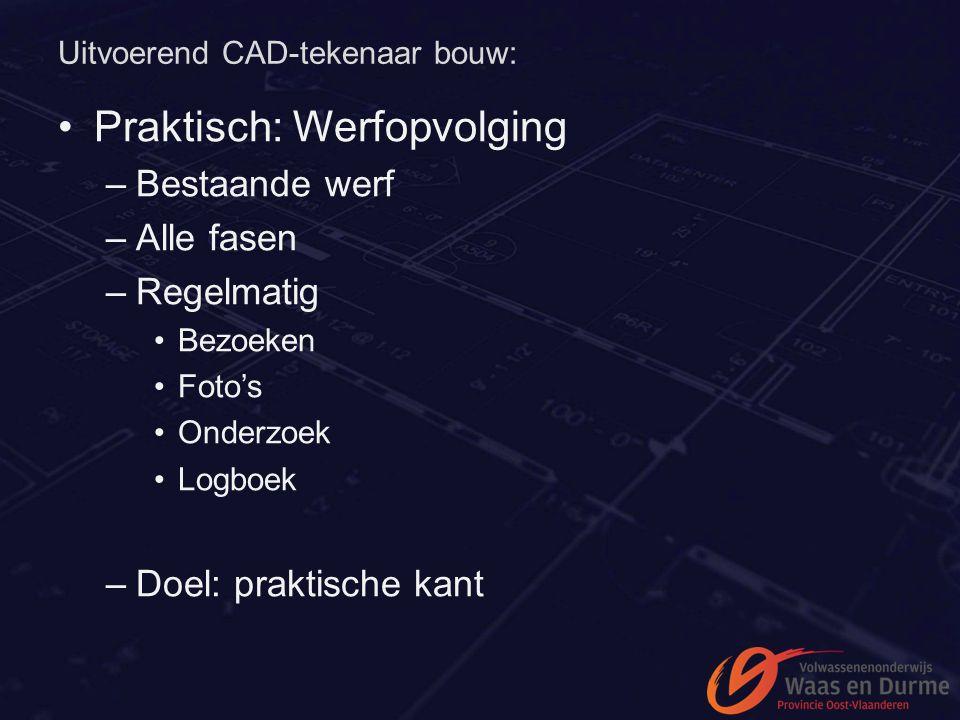 Uitvoerend CAD-tekenaar bouw: Praktisch: Werfopvolging –Bestaande werf –Alle fasen –Regelmatig Bezoeken Foto's Onderzoek Logboek –Doel: praktische kan