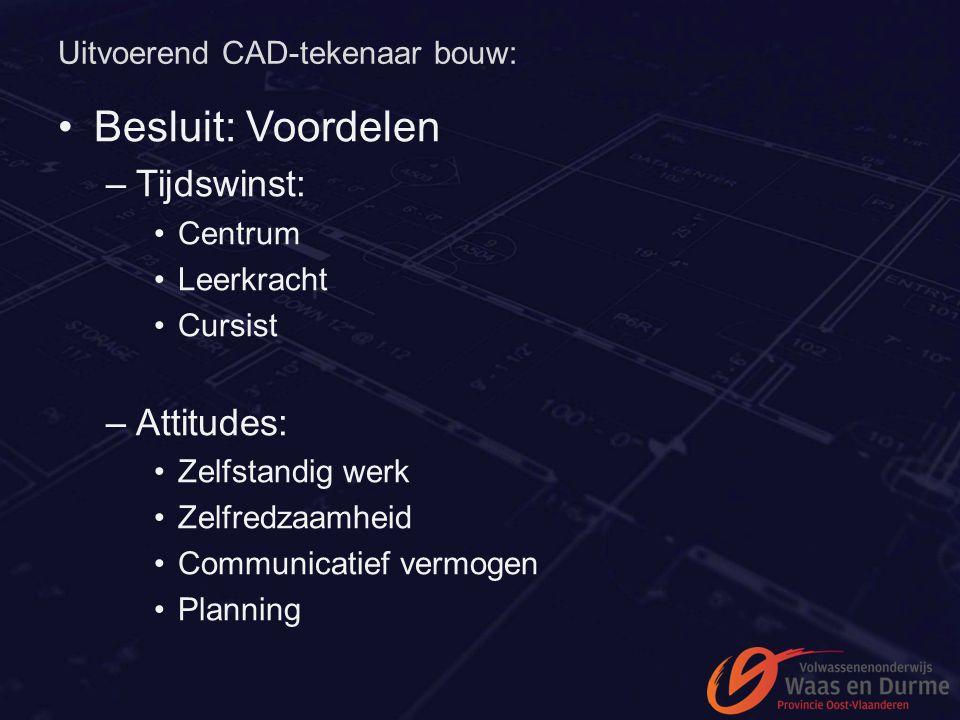 Uitvoerend CAD-tekenaar bouw: Besluit: Voordelen –Tijdswinst: Centrum Leerkracht Cursist –Attitudes: Zelfstandig werk Zelfredzaamheid Communicatief ve