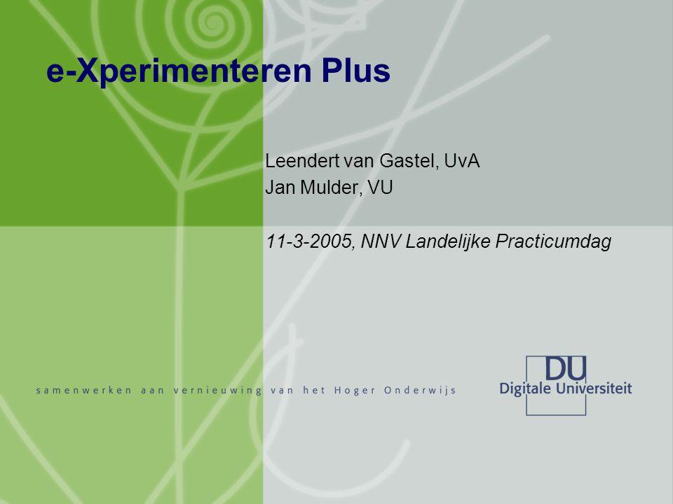 e-Xperimenteren Plus Leendert van Gastel, UvA Jan Mulder, VU 11-3-2005, NNV Landelijke Practicumdag