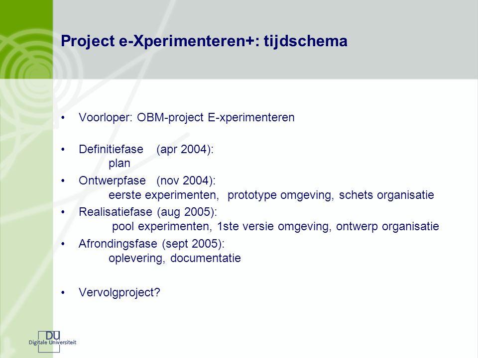 Project e-Xperimenteren+: tijdschema Voorloper: OBM-project E-xperimenteren Definitiefase (apr 2004): plan Ontwerpfase (nov 2004): eerste experimenten, prototype omgeving, schets organisatie Realisatiefase (aug 2005): pool experimenten, 1ste versie omgeving, ontwerp organisatie Afrondingsfase (sept 2005): oplevering, documentatie Vervolgproject