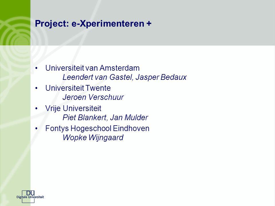 Project: e-Xperimenteren + Universiteit van Amsterdam Leendert van Gastel, Jasper Bedaux Universiteit Twente Jeroen Verschuur Vrije Universiteit Piet Blankert, Jan Mulder Fontys Hogeschool Eindhoven Wopke Wijngaard