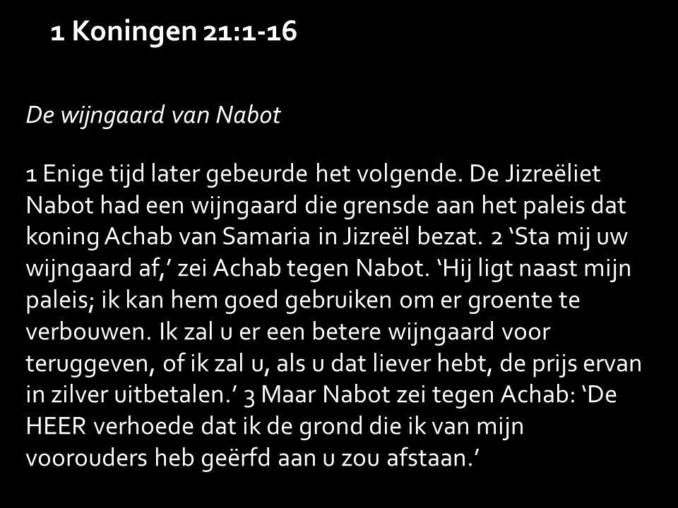 1 Koningen 21:1-16 De wijngaard van Nabot 1 Enige tijd later gebeurde het volgende.