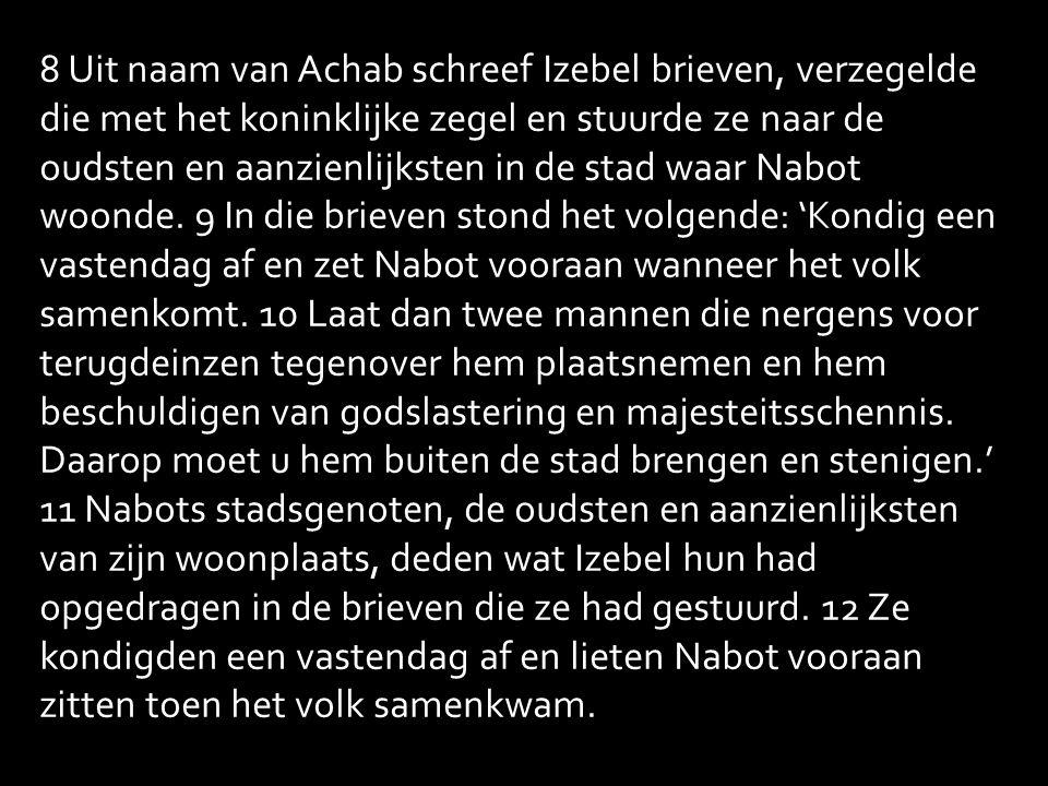 8 Uit naam van Achab schreef Izebel brieven, verzegelde die met het koninklijke zegel en stuurde ze naar de oudsten en aanzienlijksten in de stad waar Nabot woonde.