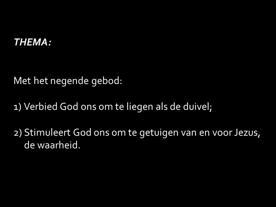 THEMA: Met het negende gebod: 1)Verbied God ons om te liegen als de duivel; 2) Stimuleert God ons om te getuigen van en voor Jezus, de waarheid.