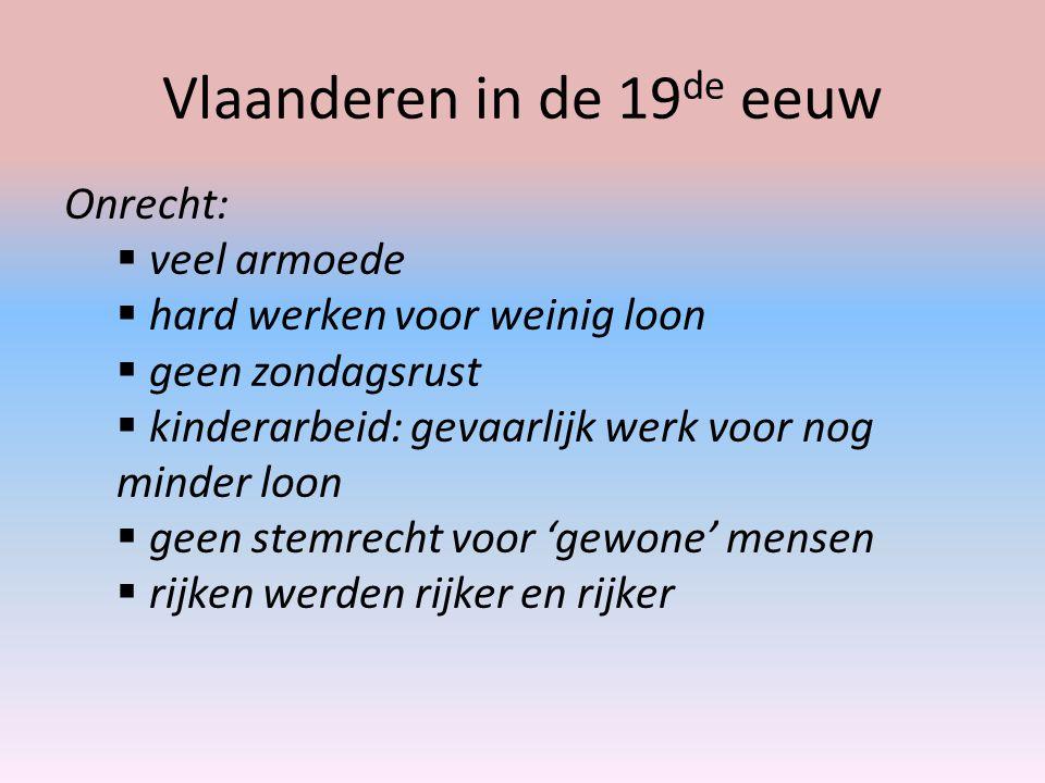 Vlaanderen in de 19 de eeuw Onrecht:  veel armoede  hard werken voor weinig loon  geen zondagsrust  kinderarbeid: gevaarlijk werk voor nog minder
