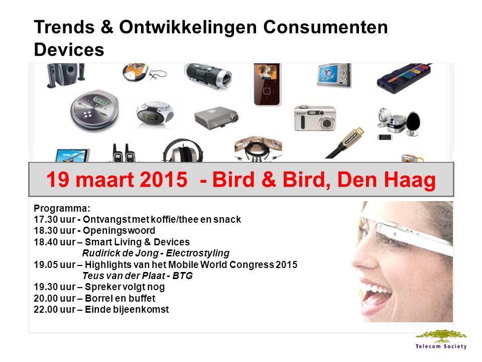Trends & Ontwikkelingen Consumenten Devices Programma: 17.30 uur - Ontvangst met koffie/thee en snack 18.30 uur - Openingswoord 18.40 uur – Smart Living & Devices Rudirick de Jong - Electrostyling 19.05 uur – Highlights van het Mobile World Congress 2015 Teus van der Plaat - BTG 19.30 uur – Spreker volgt nog 20.00 uur – Borrel en buffet 22.00 uur – Einde bijeenkomst 19 maart 2015 - Bird & Bird, Den Haag