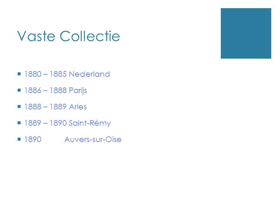 Vaste Collectie  1880 – 1885 Nederland  1886 – 1888 Parijs  1888 – 1889 Arles  1889 – 1890 Saint-Rémy  1890 Auvers-sur-Oise