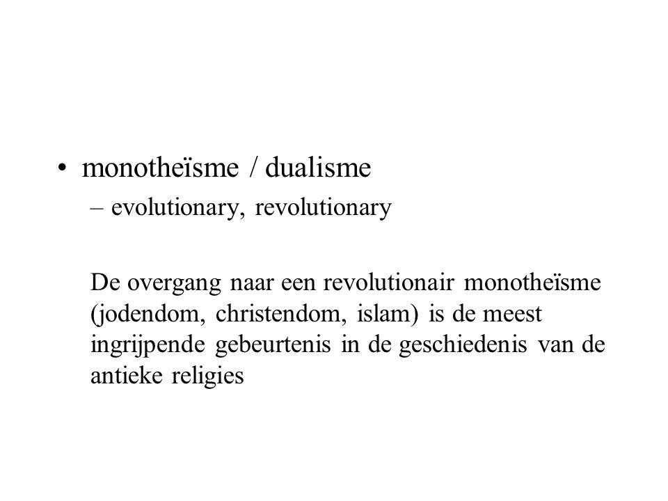 monotheïsme / dualisme –evolutionary, revolutionary De overgang naar een revolutionair monotheïsme (jodendom, christendom, islam) is de meest ingrijpende gebeurtenis in de geschiedenis van de antieke religies