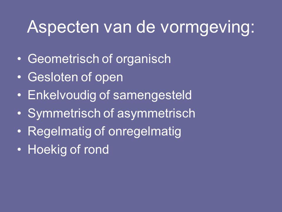 Aspecten van de vormgeving: Geometrisch of organisch Gesloten of open Enkelvoudig of samengesteld Symmetrisch of asymmetrisch Regelmatig of onregelmat