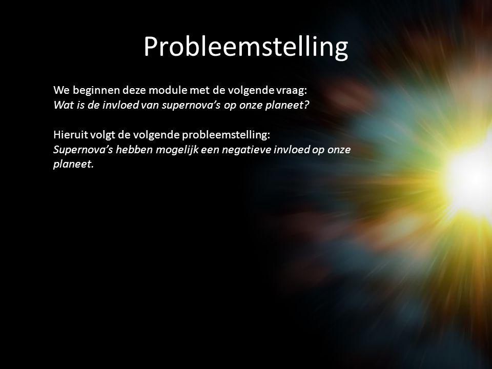 Probleemstelling We beginnen deze module met de volgende vraag: Wat is de invloed van supernova's op onze planeet.