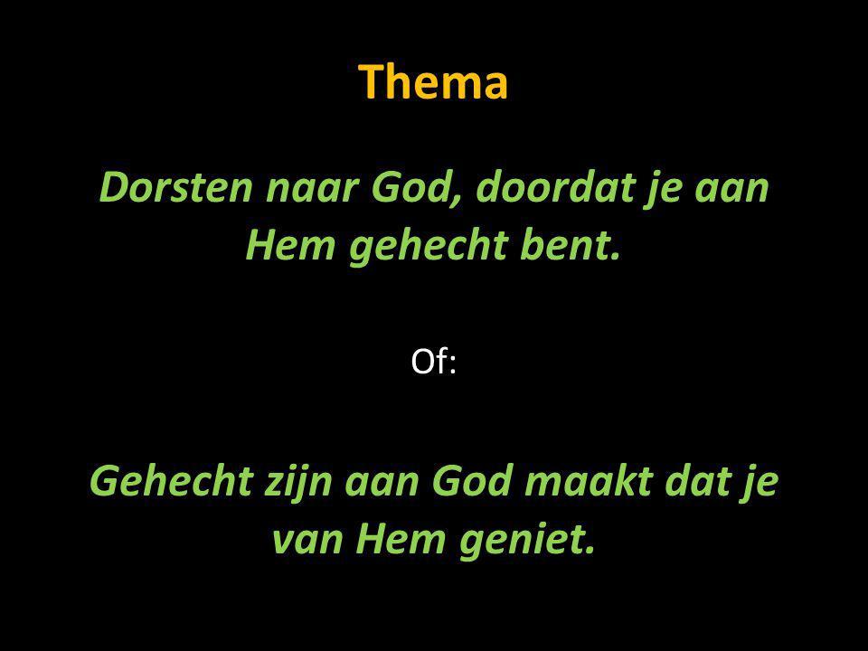 Thema Dorsten naar God, doordat je aan Hem gehecht bent. Of: Gehecht zijn aan God maakt dat je van Hem geniet.