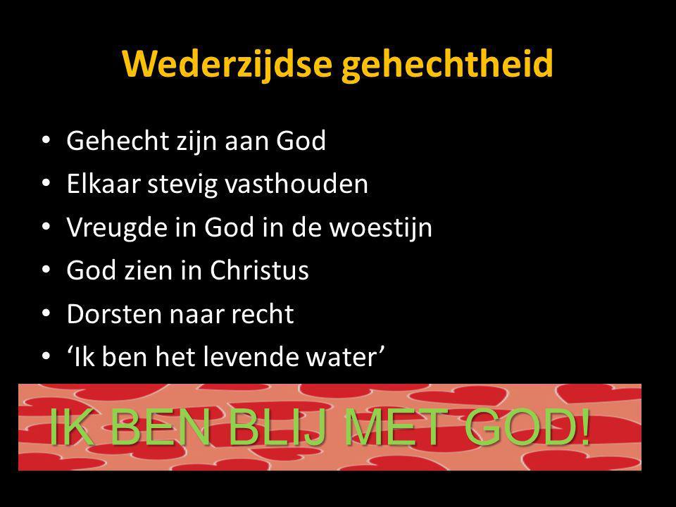 Wederzijdse gehechtheid Gehecht zijn aan God Elkaar stevig vasthouden Vreugde in God in de woestijn God zien in Christus Dorsten naar recht 'Ik ben het levende water' IK BEN BLIJ MET GOD!