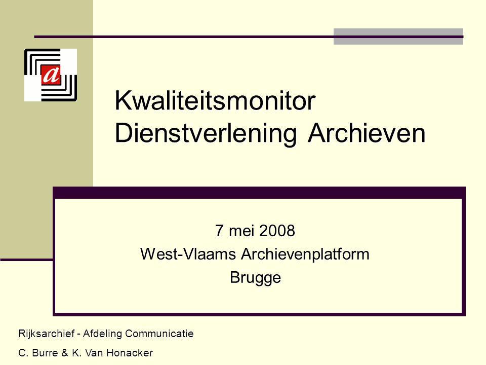 Kwaliteitsmonitor Dienstverlening Archieven 7 mei 2008 West-Vlaams Archievenplatform Brugge Rijksarchief - Afdeling Communicatie C. Burre & K. Van Hon