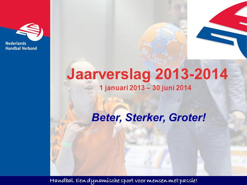 Handbal. Een dynamische sport voor mensen met passie! Jaarverslag 2013-2014 Beter, Sterker, Groter! 1 januari 2013 – 30 juni 2014