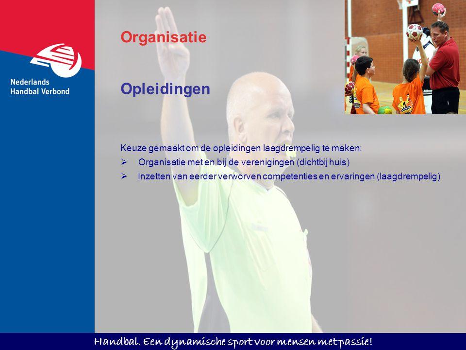 Handbal. Een dynamische sport voor mensen met passie! Opleidingen Keuze gemaakt om de opleidingen laagdrempelig te maken:  Organisatie met en bij de