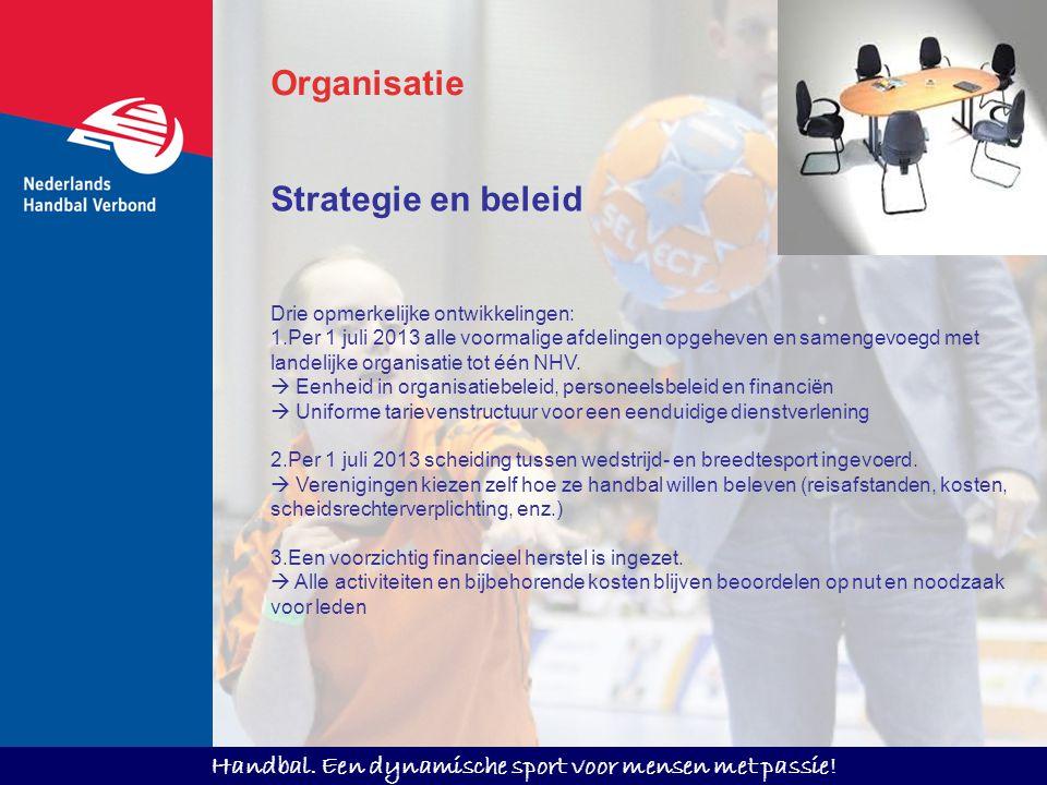 Handbal. Een dynamische sport voor mensen met passie! Strategie en beleid Drie opmerkelijke ontwikkelingen: 1.Per 1 juli 2013 alle voormalige afdeling