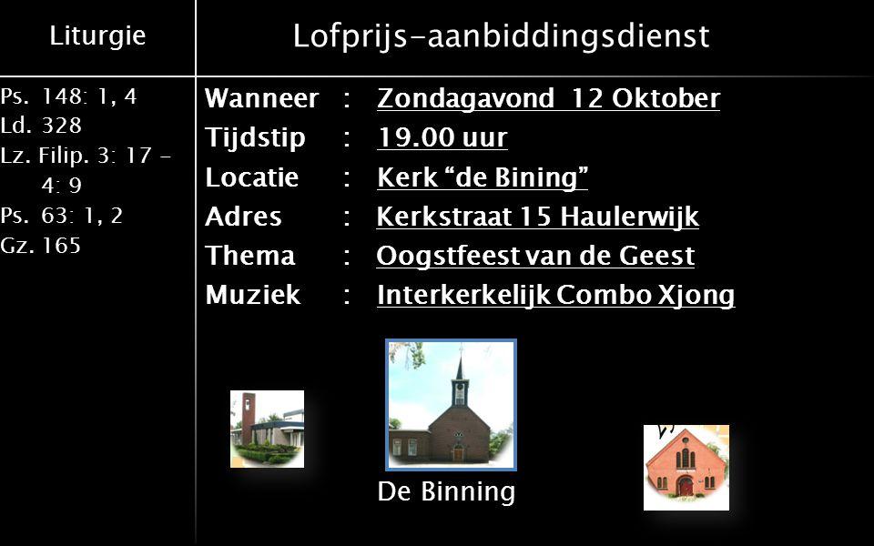 Liturgie Ps.148: 1, 4 Ld.328 Lz. Filip. 3: 17 - 4: 9 Ps.63: 1, 2 Gz.165 Lofprijs-aanbiddingsdienst Wanneer:Zondagavond 12 Oktober Tijdstip:19.00 uur L