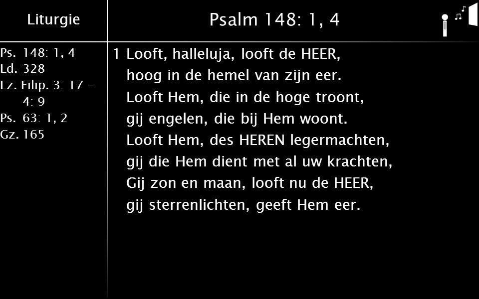 Liturgie Ps.148: 1, 4 Ld.328 Lz. Filip. 3: 17 - 4: 9 Ps.63: 1, 2 Gz.165 Psalm 148: 1, 4 1Looft, halleluja, looft de HEER, hoog in de hemel van zijn ee