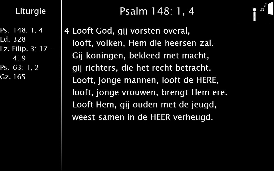 Liturgie Ps.148: 1, 4 Ld.328 Lz. Filip. 3: 17 - 4: 9 Ps.63: 1, 2 Gz.165 Psalm 148: 1, 4 4Looft God, gij vorsten overal, looft, volken, Hem die heersen