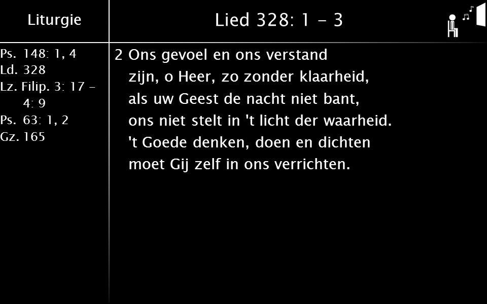 Liturgie Ps.148: 1, 4 Ld.328 Lz. Filip. 3: 17 - 4: 9 Ps.63: 1, 2 Gz.165 Lied 328: 1 - 3 2Ons gevoel en ons verstand zijn, o Heer, zo zonder klaarheid,