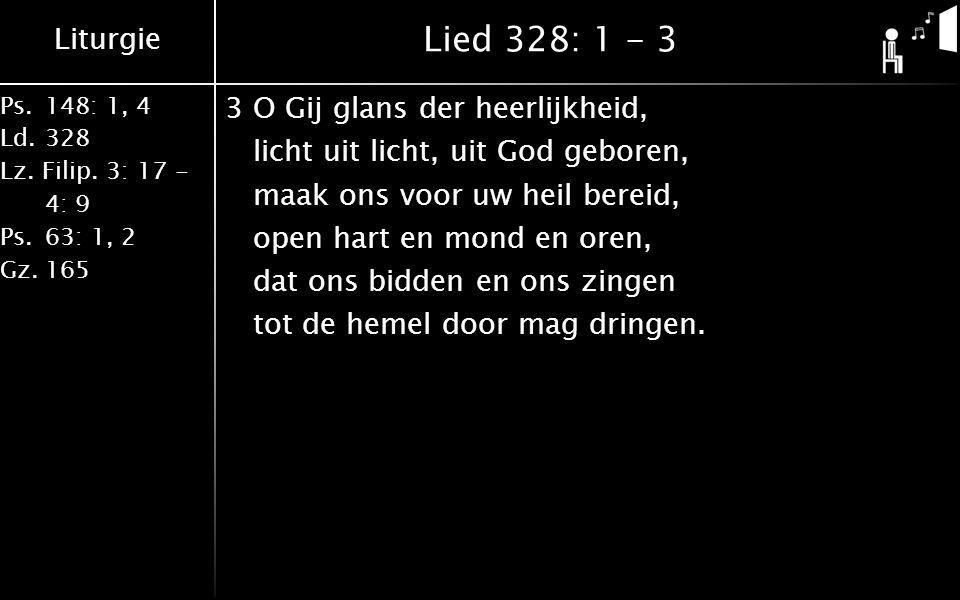 Liturgie Ps.148: 1, 4 Ld.328 Lz. Filip. 3: 17 - 4: 9 Ps.63: 1, 2 Gz.165 Lied 328: 1 - 3 3O Gij glans der heerlijkheid, licht uit licht, uit God gebore